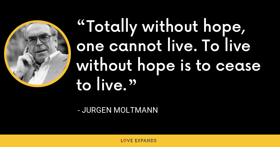 Totally without hope, one cannot live. To live without hope is to cease to live. - Jurgen Moltmann