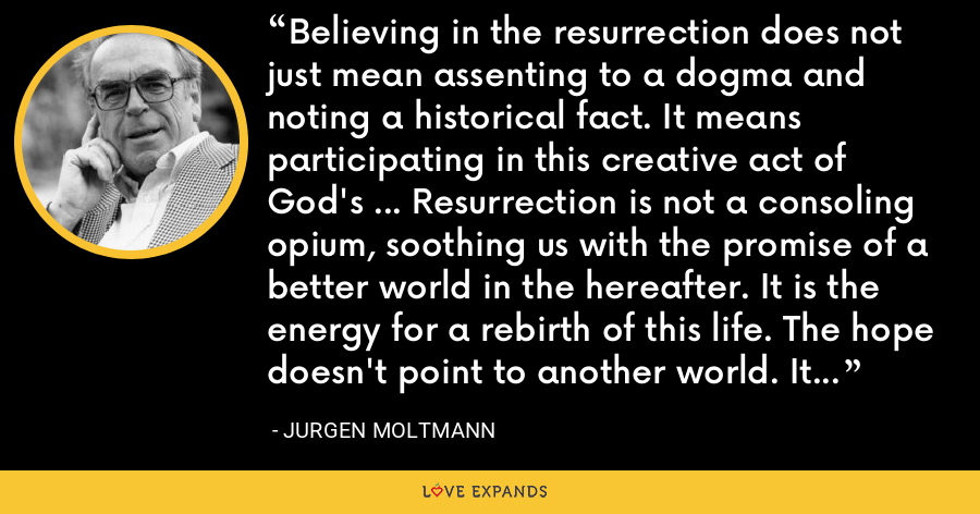 Believing in the resurrection does not just mean assenting to a dogma and noting a historical fact. It means participating in this creative act of God's … Resurrection is not a consoling opium, soothing us with the promise of a better world in the hereafter. It is the energy for a rebirth of this life. The hope doesn't point to another world. It is focused on the redemption of this one. - Jurgen Moltmann