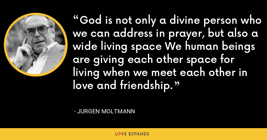 God is not only a divine person who we can address in prayer, but also a wide living space We human beings are giving each other space for living when we meet each other in love and friendship. - Jurgen Moltmann