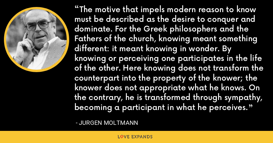 The motive that impels modern reason to know must be described as the desire to conquer and dominate. For the Greek philosophers and the Fathers of the church, knowing meant something different: it meant knowing in wonder. By knowing or perceiving one participates in the life of the other. Here knowing does not transform the counterpart into the property of the knower; the knower does not appropriate what he knows. On the contrary, he is transformed through sympathy, becoming a participant in what he perceives. - Jurgen Moltmann