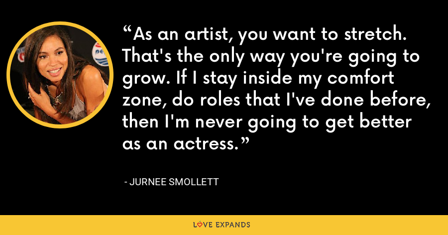 As an artist, you want to stretch. That's the only way you're going to grow. If I stay inside my comfort zone, do roles that I've done before, then I'm never going to get better as an actress. - Jurnee Smollett