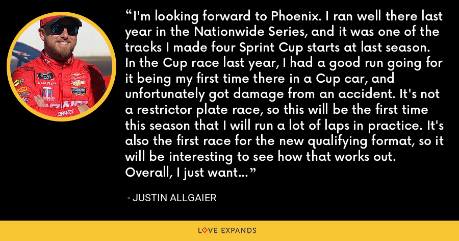 I'm looking forward to Phoenix. I ran well there last year in the Nationwide Series, and it was one of the tracks I made four Sprint Cup starts at last season. In the Cup race last year, I had a good run going for it being my first time there in a Cup car, and unfortunately got damage from an accident. It's not a restrictor plate race, so this will be the first time this season that I will run a lot of laps in practice. It's also the first race for the new qualifying format, so it will be interesting to see how that works out. Overall, I just want to have a solid run in the BRANDT Chevy. - Justin Allgaier