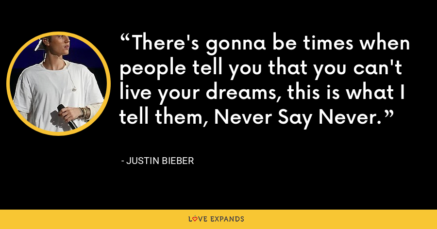 There's gonna be times when people tell you that you can't live your dreams, this is what I tell them, Never Say Never. - Justin Bieber
