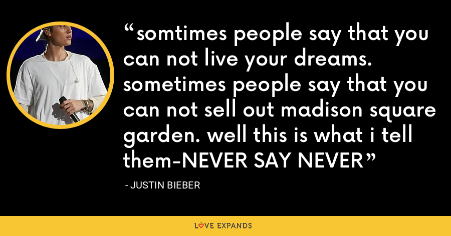 somtimes people say that you can not live your dreams. sometimes people say that you can not sell out madison square garden. well this is what i tell them-NEVER SAY NEVER - Justin Bieber