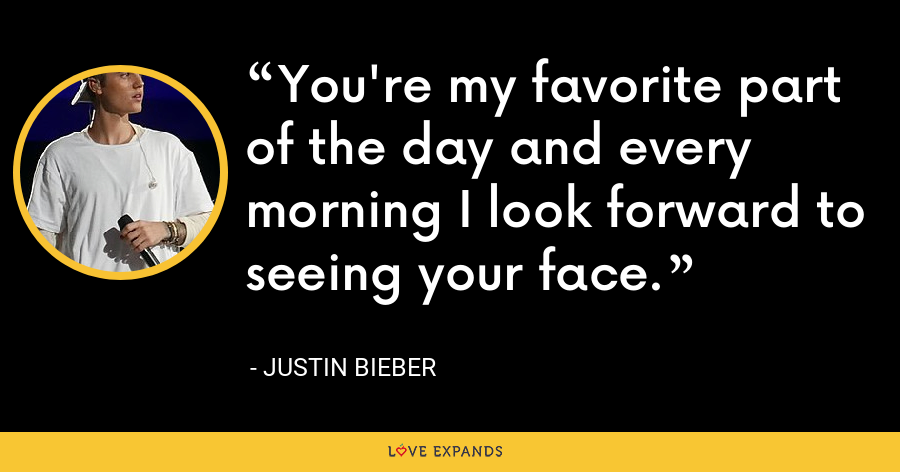 You're my favorite part of the day and every morning I look forward to seeing your face. - Justin Bieber
