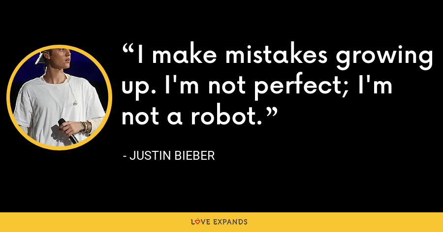 I make mistakes growing up. I'm not perfect; I'm not a robot. - Justin Bieber