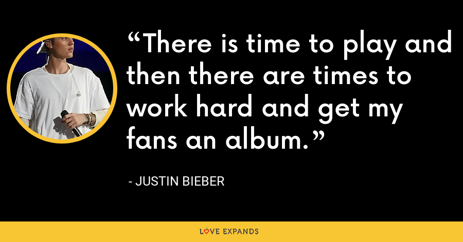 There is time to play and then there are times to work hard and get my fans an album. - Justin Bieber