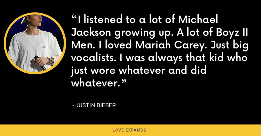 I listened to a lot of Michael Jackson growing up. A lot of Boyz II Men. I loved Mariah Carey. Just big vocalists. I was always that kid who just wore whatever and did whatever. - Justin Bieber