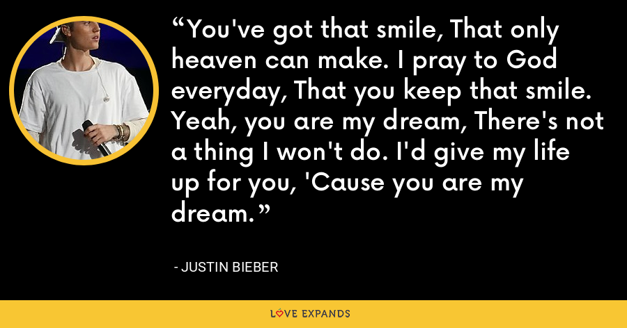 You've got that smile, That only heaven can make. I pray to God everyday, That you keep that smile. Yeah, you are my dream, There's not a thing I won't do. I'd give my life up for you, 'Cause you are my dream. - Justin Bieber