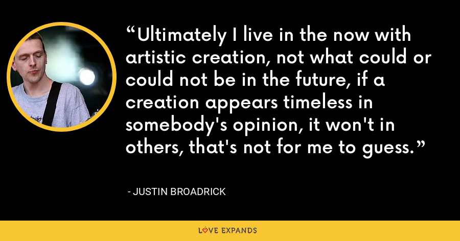 Ultimately I live in the now with artistic creation, not what could or could not be in the future, if a creation appears timeless in somebody's opinion, it won't in others, that's not for me to guess. - Justin Broadrick