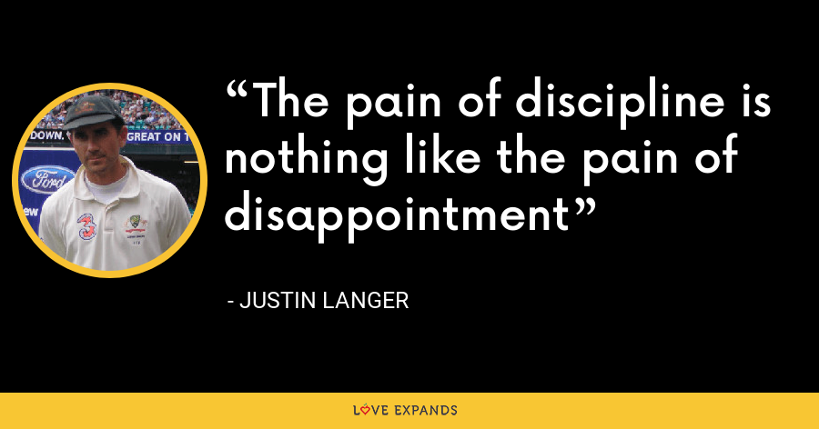 The pain of discipline is nothing like the pain of disappointment - Justin Langer