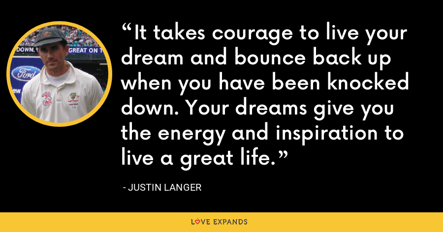 It takes courage to live your dream and bounce back up when you have been knocked down. Your dreams give you the energy and inspiration to live a great life. - Justin Langer