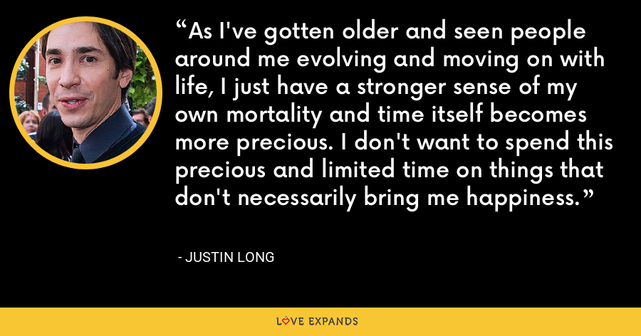 As I've gotten older and seen people around me evolving and moving on with life, I just have a stronger sense of my own mortality and time itself becomes more precious. I don't want to spend this precious and limited time on things that don't necessarily bring me happiness. - Justin Long