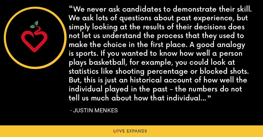 We never ask candidates to demonstrate their skill. We ask lots of questions about past experience, but simply looking at the results of their decisions does not let us understand the process that they used to make the choice in the first place. A good analogy is sports. If you wanted to know how well a person plays basketball, for example, you could look at statistics like shooting percentage or blocked shots. But, this is just an historical account of how well the individual played in the past - the numbers do not tell us much about how that individual plays basketball now. - Justin Menkes
