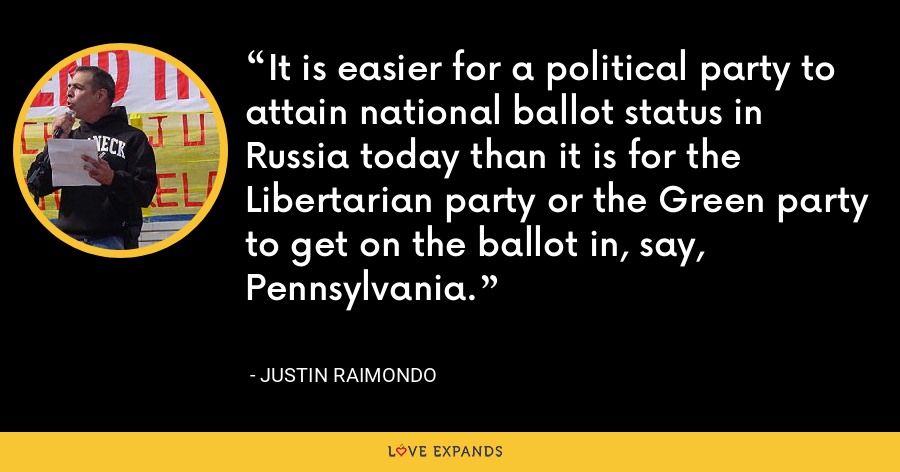 It is easier for a political party to attain national ballot status in Russia today than it is for the Libertarian party or the Green party to get on the ballot in, say, Pennsylvania. - Justin Raimondo