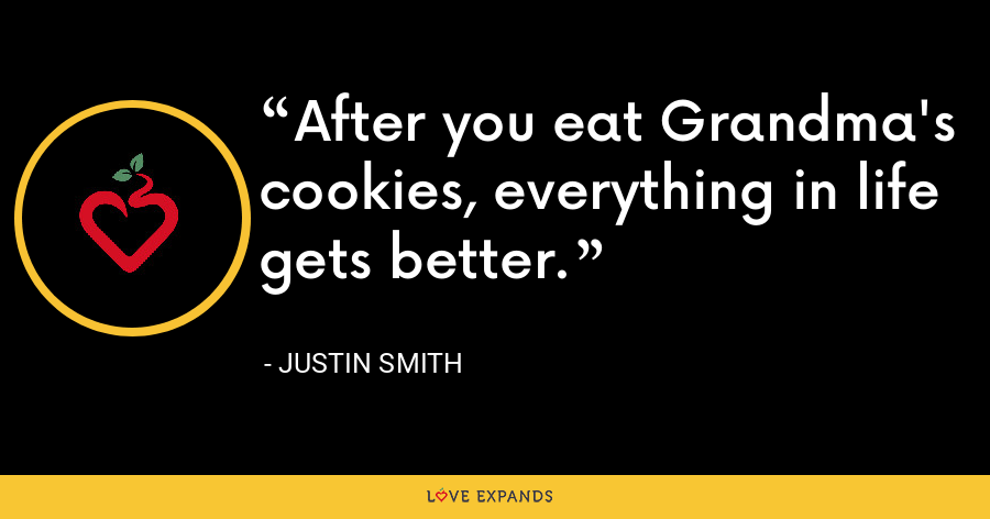After you eat Grandma's cookies, everything in life gets better. - Justin Smith