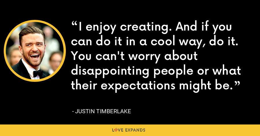 I enjoy creating. And if you can do it in a cool way, do it. You can't worry about disappointing people or what their expectations might be. - Justin Timberlake