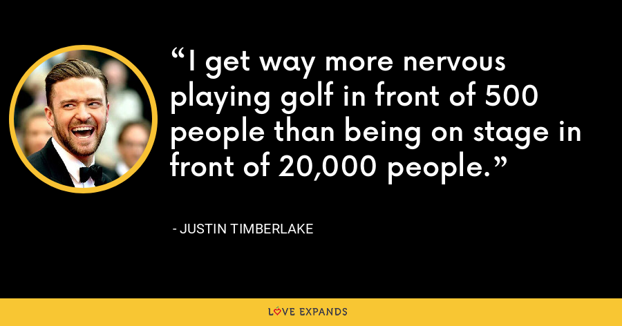 I get way more nervous playing golf in front of 500 people than being on stage in front of 20,000 people. - Justin Timberlake