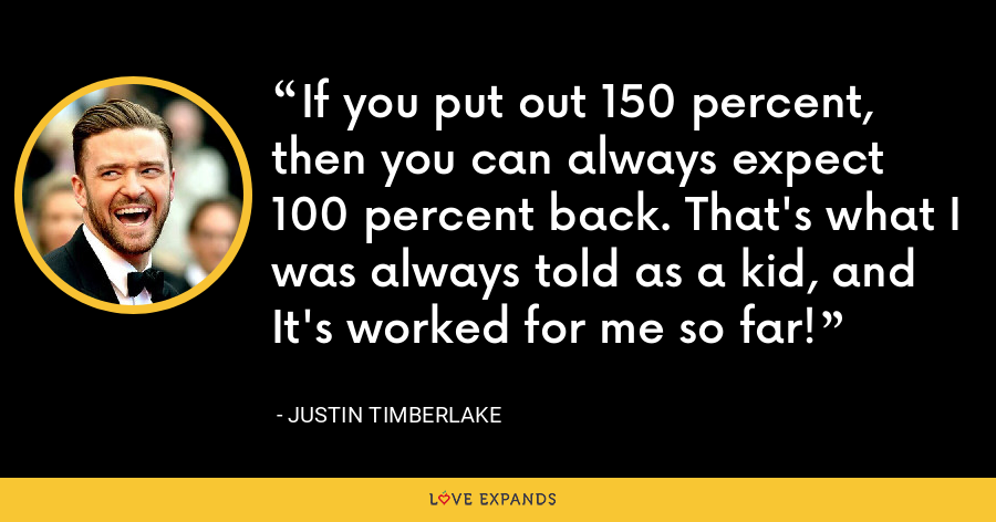 If you put out 150 percent, then you can always expect 100 percent back. That's what I was always told as a kid, and It's worked for me so far! - Justin Timberlake