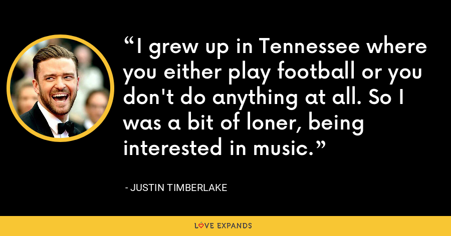 I grew up in Tennessee where you either play football or you don't do anything at all. So I was a bit of loner, being interested in music. - Justin Timberlake
