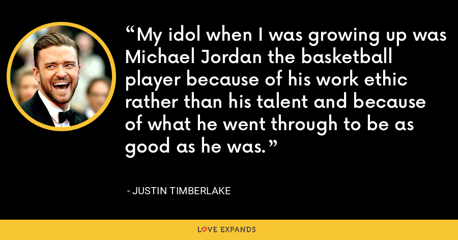 My idol when I was growing up was Michael Jordan the basketball player because of his work ethic rather than his talent and because of what he went through to be as good as he was. - Justin Timberlake