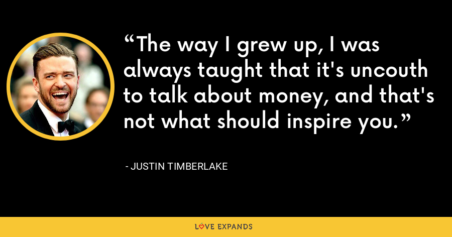 The way I grew up, I was always taught that it's uncouth to talk about money, and that's not what should inspire you. - Justin Timberlake