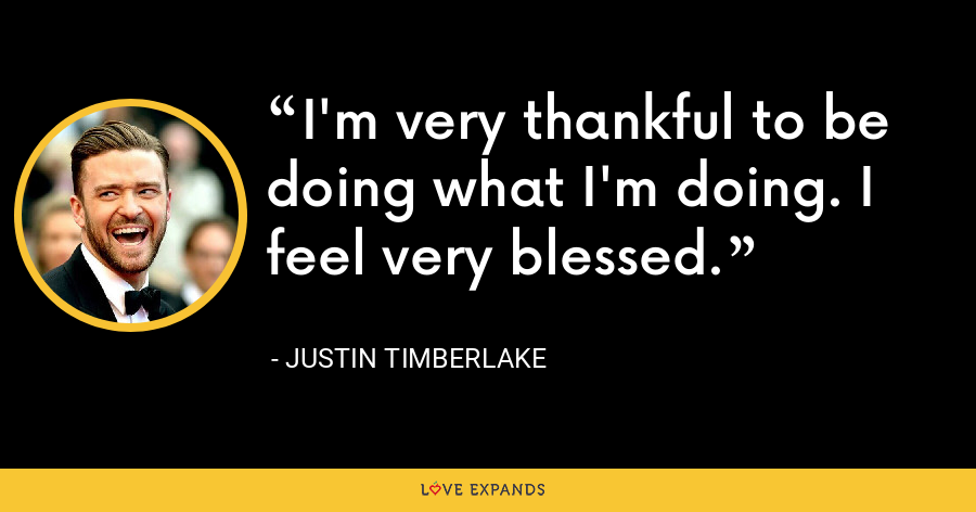 I'm very thankful to be doing what I'm doing. I feel very blessed. - Justin Timberlake