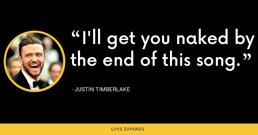 I'll get you naked by the end of this song. - Justin Timberlake
