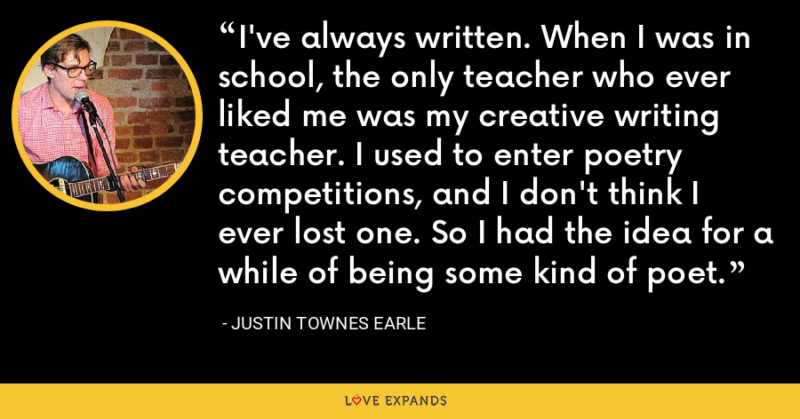 I've always written. When I was in school, the only teacher who ever liked me was my creative writing teacher. I used to enter poetry competitions, and I don't think I ever lost one. So I had the idea for a while of being some kind of poet. - Justin Townes Earle