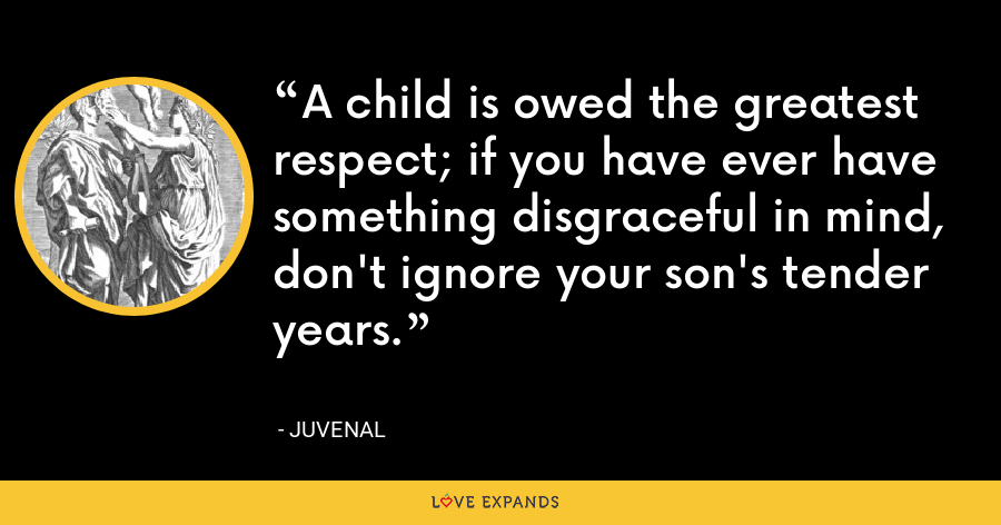 A child is owed the greatest respect; if you have ever have something disgraceful in mind, don't ignore your son's tender years. - Juvenal