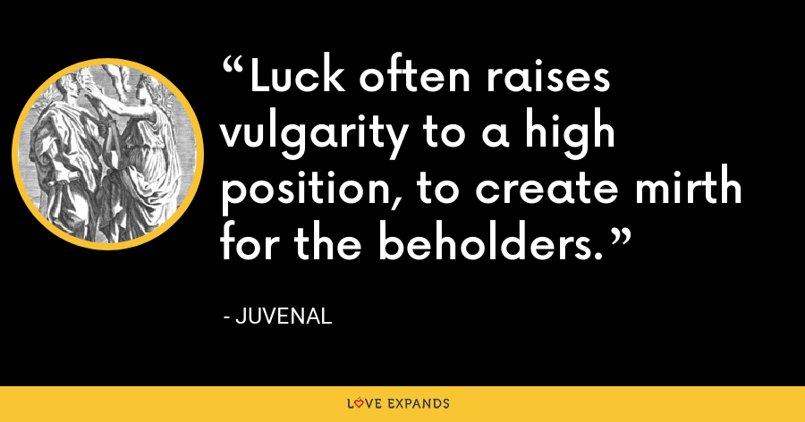 Luck often raises vulgarity to a high position, to create mirth for the beholders. - Juvenal