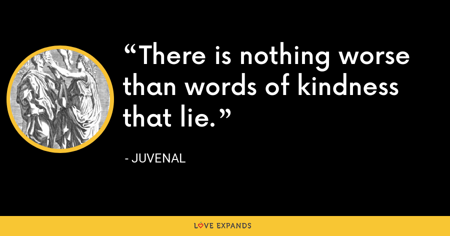 There is nothing worse than words of kindness that lie. - Juvenal