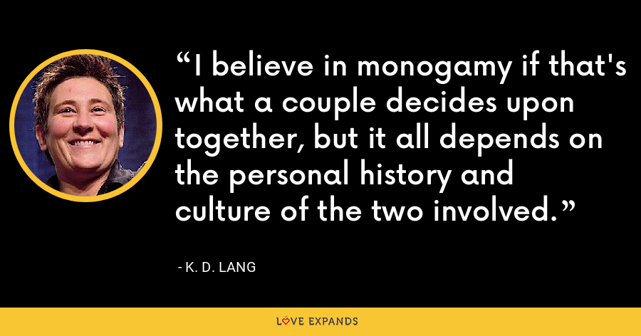 I believe in monogamy if that's what a couple decides upon together, but it all depends on the personal history and culture of the two involved. - K. D. Lang