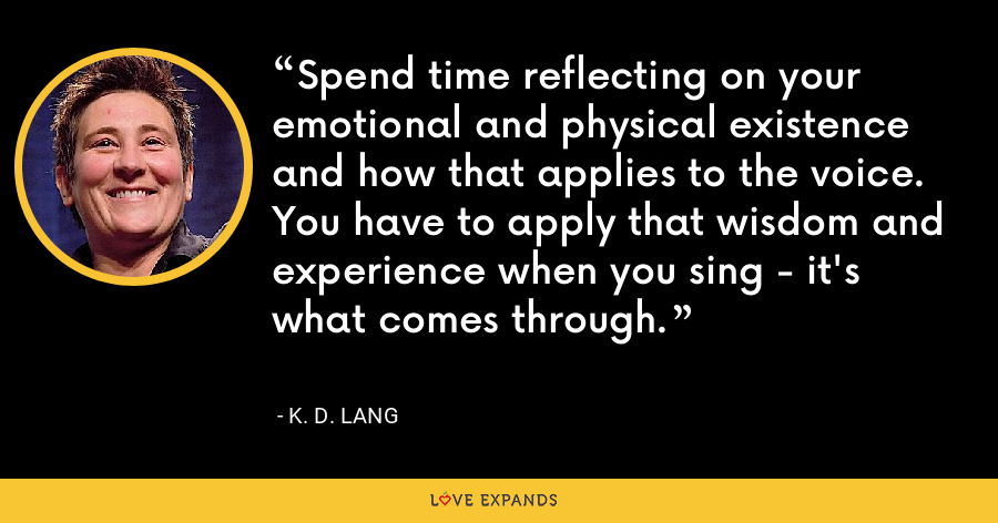 Spend time reflecting on your emotional and physical existence and how that applies to the voice. You have to apply that wisdom and experience when you sing - it's what comes through. - K. D. Lang