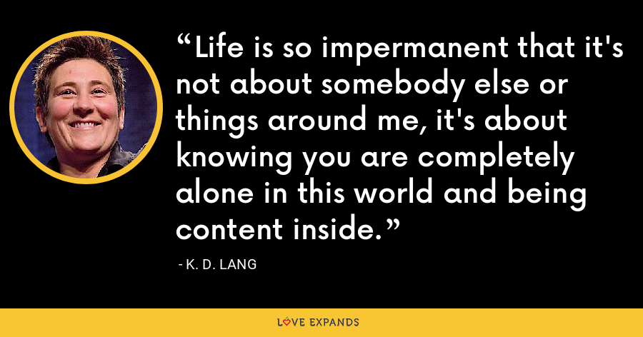 Life is so impermanent that it's not about somebody else or things around me, it's about knowing you are completely alone in this world and being content inside. - K. D. Lang