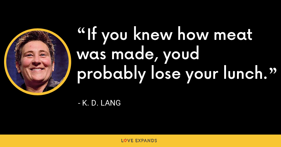 If you knew how meat was made, youd probably lose your lunch. - K. D. Lang