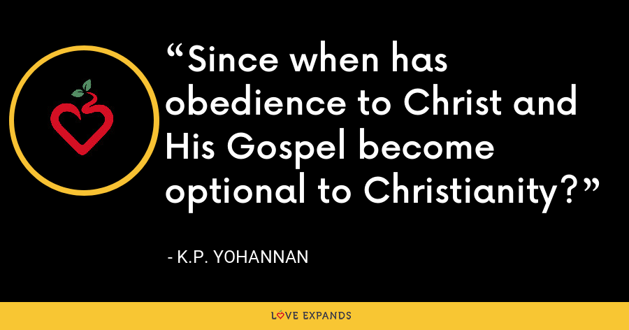 Since when has obedience to Christ and His Gospel become optional to Christianity? - K.P. Yohannan