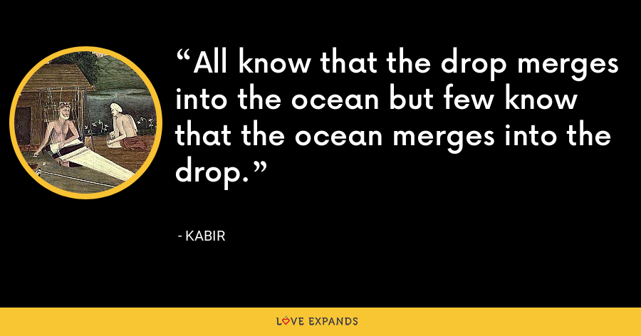 All know that the drop merges into the ocean but few know that the ocean merges into the drop. - Kabir