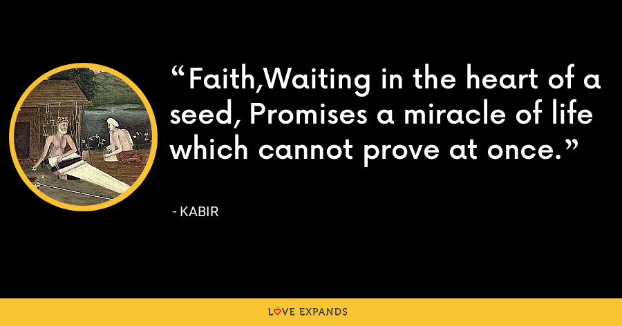Faith,Waiting in the heart of a seed, Promises a miracle of life which cannot prove at once. - Kabir