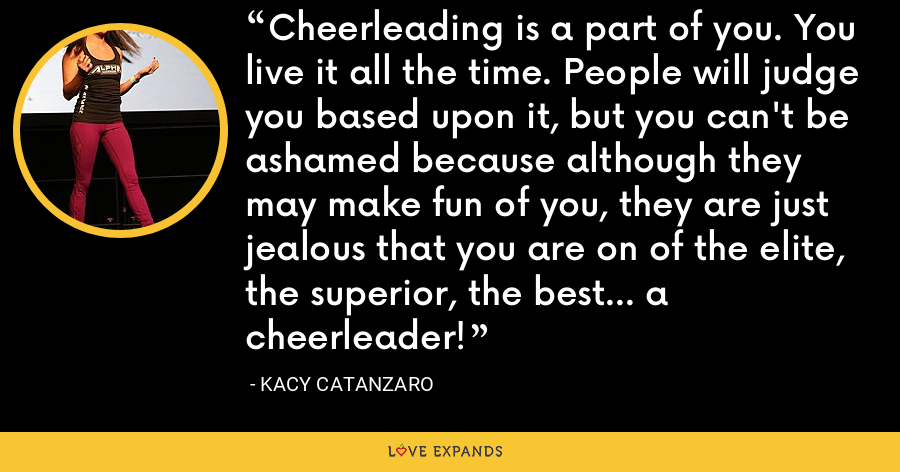 Cheerleading is a part of you. You live it all the time. People will judge you based upon it, but you can't be ashamed because although they may make fun of you, they are just jealous that you are on of the elite, the superior, the best... a cheerleader! - Kacy Catanzaro