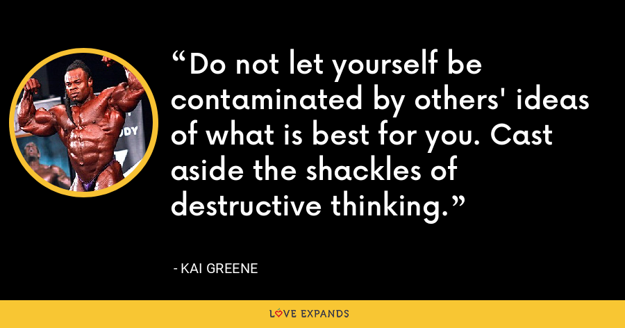 Do not let yourself be contaminated by others' ideas of what is best for you. Cast aside the shackles of destructive thinking. - Kai Greene