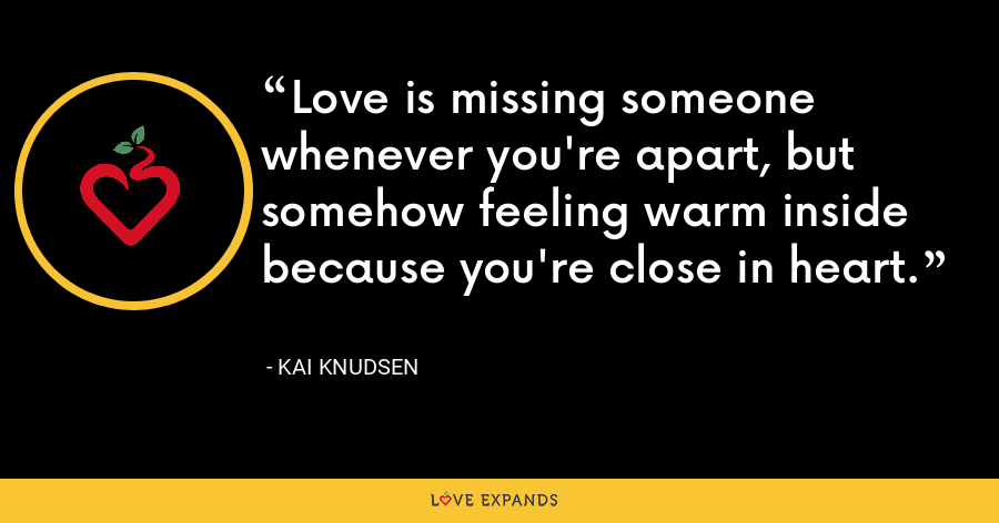 Love is missing someone whenever you're apart, but somehow feeling warm inside because you're close in heart. - Kai Knudsen