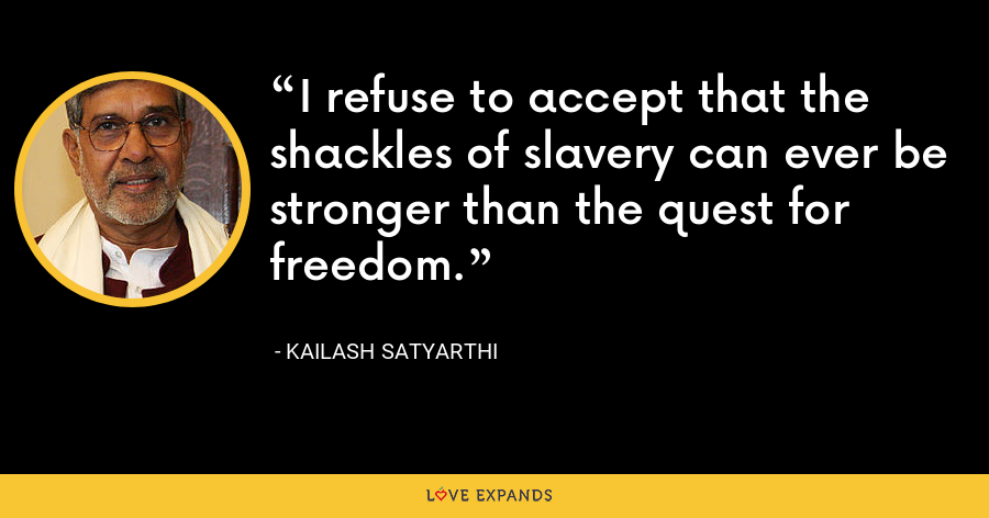 I refuse to accept that the shackles of slavery can ever be stronger than the quest for freedom. - Kailash Satyarthi