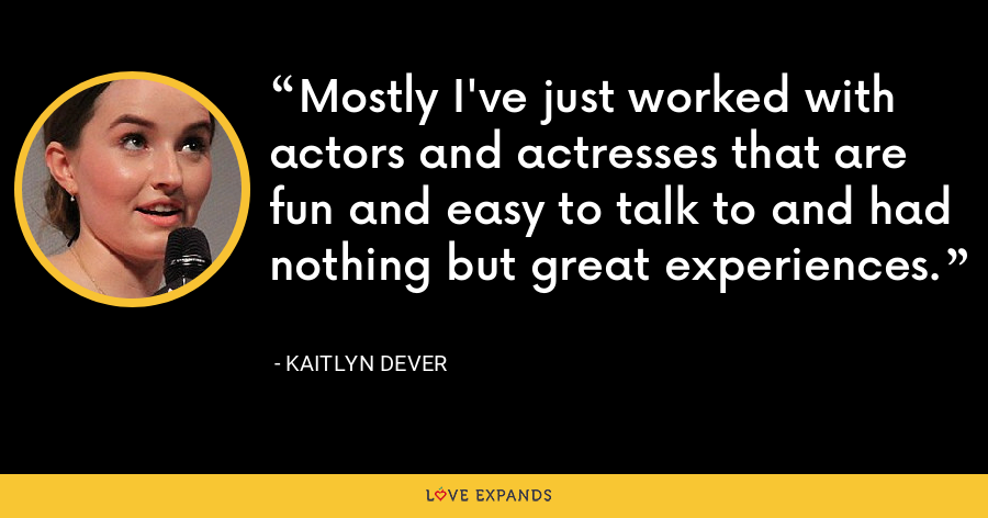 Mostly I've just worked with actors and actresses that are fun and easy to talk to and had nothing but great experiences. - Kaitlyn Dever