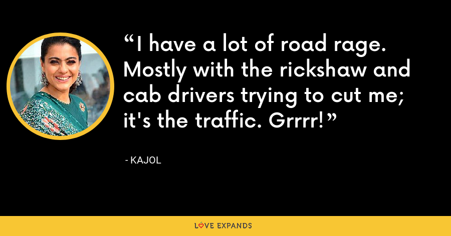 I have a lot of road rage. Mostly with the rickshaw and cab drivers trying to cut me; it's the traffic. Grrrr! - Kajol