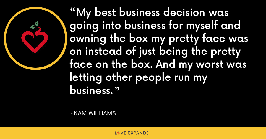 My best business decision was going into business for myself and owning the box my pretty face was on instead of just being the pretty face on the box. And my worst was letting other people run my business. - Kam Williams