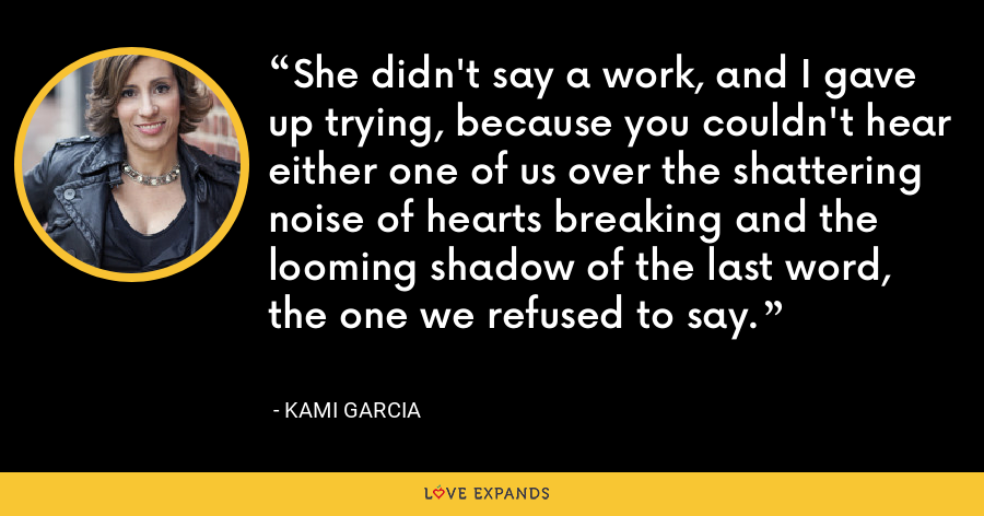 She didn't say a work, and I gave up trying, because you couldn't hear either one of us over the shattering noise of hearts breaking and the looming shadow of the last word, the one we refused to say. - Kami Garcia