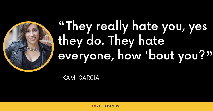 They really hate you, yes they do. They hate everyone, how 'bout you? - Kami Garcia