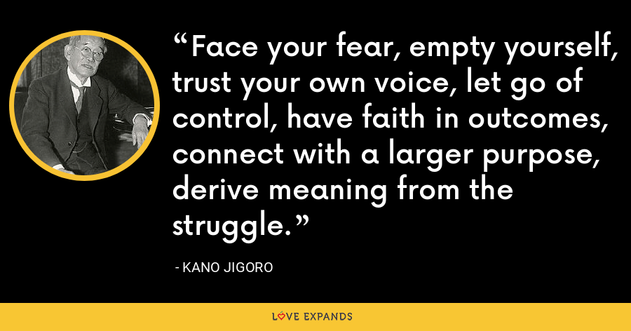 Face your fear, empty yourself, trust your own voice, let go of control, have faith in outcomes, connect with a larger purpose, derive meaning from the struggle. - Kano Jigoro