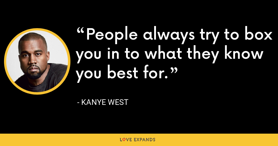 People always try to box you in to what they know you best for. - Kanye West
